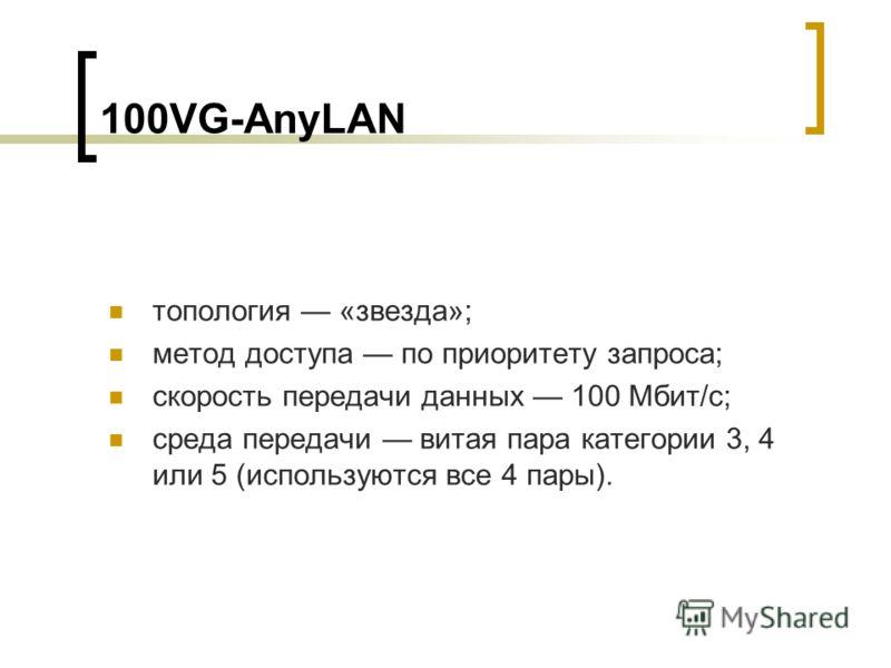 100VG-AnyLAN топология «звезда»; метод доступа по приоритету запроса; скорость передачи данных 100 Мбит/с; среда передачи витая пара категории 3, 4 или 5 (используются все 4 пары).