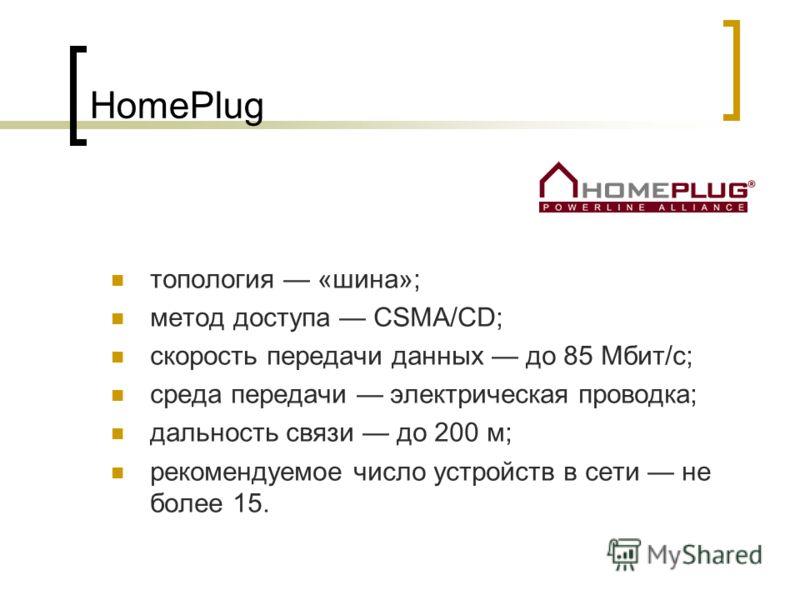 HomePlug топология «шина»; метод доступа CSMA/CD; скорость передачи данных до 85 Мбит/с; среда передачи электрическая проводка; дальность связи до 200 м; рекомендуемое число устройств в сети не более 15.