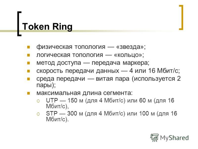Token Ring физическая топология «звезда»; логическая топология «кольцо»; метод доступа передача маркера; скорость передачи данных 4 или 16 Мбит/с; среда передачи витая пара (используется 2 пары); максимальная длина сегмента: UTP 150 м (для 4 Мбит/с)