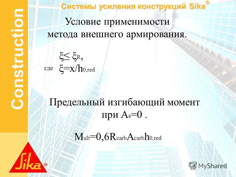 Системы усиления конструкций Sika ® Construction Условие применимости метода внешнего армирования. где ξ ξ R, ξ=x/h 0,red Предельный изгибающий момент при А s =0. M ult =0,6R carb A carb h 0,red