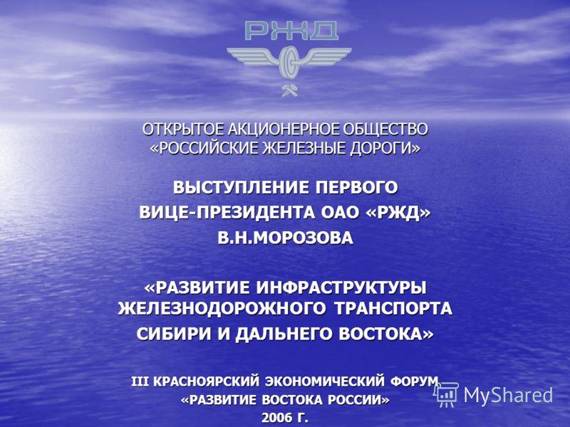 ОТКРЫТОЕ АКЦИОНЕРНОЕ ОБЩЕСТВО «РОССИЙСКИЕ ЖЕЛЕЗНЫЕ ДОРОГИ» ВЫСТУПЛЕНИЕ ПЕРВОГО ВИЦЕ-ПРЕЗИДЕНТА ОАО «РЖД» В.Н.МОРОЗОВА «РАЗВИТИЕ ИНФРАСТРУКТУРЫ ЖЕЛЕЗНОДОРОЖНОГО ТРАНСПОРТА СИБИРИ И ДАЛЬНЕГО ВОСТОКА» III КРАСНОЯРСКИЙ ЭКОНОМИЧЕСКИЙ ФОРУМ «РАЗВИТИЕ ВОСТО