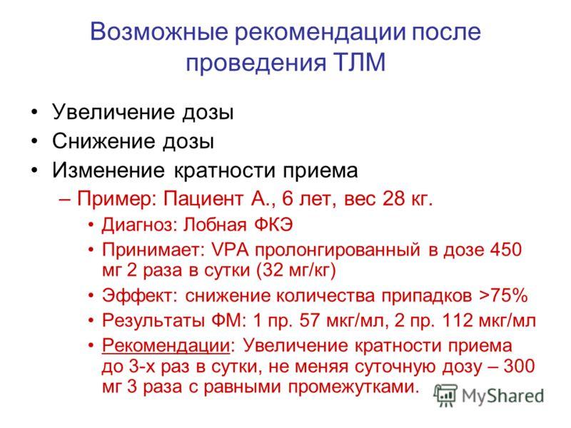 Возможные рекомендации после проведения ТЛМ Увеличение дозы Снижение дозы Изменение кратности приема –Пример: Пациент А., 6 лет, вес 28 кг. Диагноз: Лобная ФКЭ Принимает: VPA пролонгированный в дозе 450 мг 2 раза в сутки (32 мг/кг) Эффект: снижение к