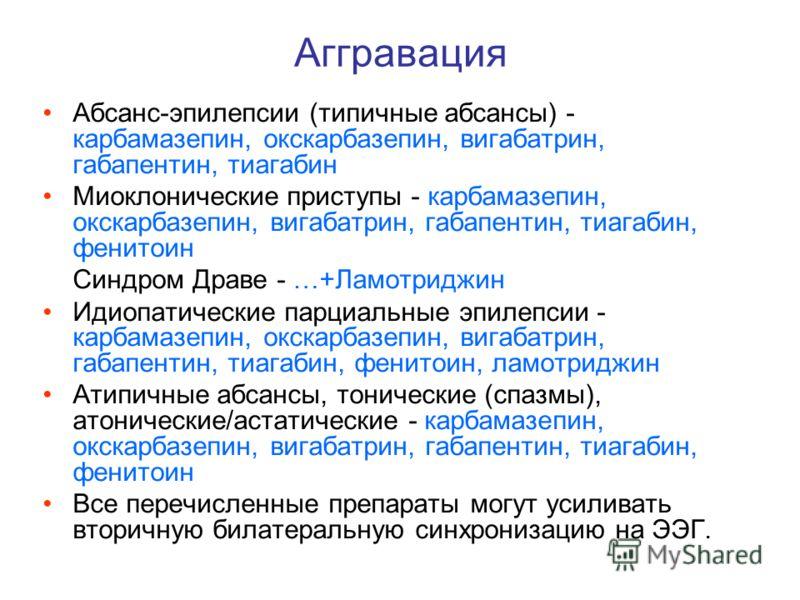Аггравация Абсанс-эпилепсии (типичные абсансы) - карбамазепин, окскарбазепин, вигабатрин, габапентин, тиагабин Миоклонические приступы - карбамазепин, окскарбазепин, вигабатрин, габапентин, тиагабин, фенитоин Синдром Драве - …+Ламотриджин Идиопатичес