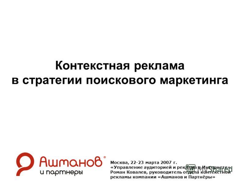 Контекстная реклама в стратегии поискового маркетинга Москва, 22-23 марта 2007 г. «Управление аудиторией и реклама в Интернете» Роман Ковалев, руководитель отдела контекстной рекламы компании «Ашманов и Партнёры»