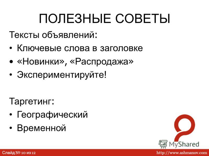 http://www.ashmanov.com Слайд 10 из 12 ПОЛЕЗНЫЕ СОВЕТЫ Тексты объявлений : Ключевые слова в заголовке « Новинки », « Распродажа » Экспериментируйте ! Таргетинг : Географический Временной
