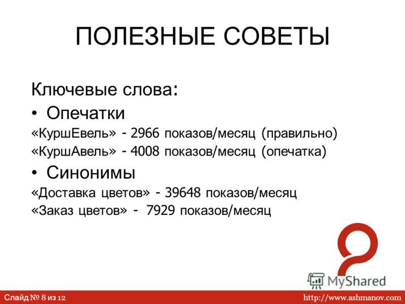 http://www.ashmanov.com Слайд 8 из 12 ПОЛЕЗНЫЕ СОВЕТЫ Ключевые слова : Опечатки « КуршЕвель » - 2966 показов / месяц ( правильно ) « КуршАвель » - 4008 показов / месяц ( опечатка ) Синонимы « Доставка цветов » - 39648 показов / месяц « Заказ цветов »