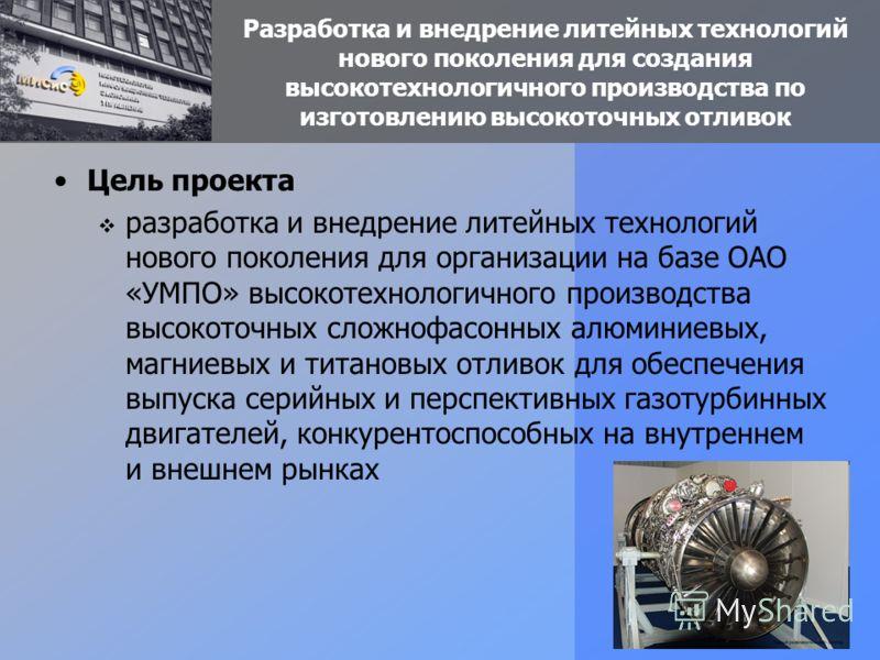 Разработка и внедрение литейных технологий нового поколения для создания высокотехнологичного производства по изготовлению высокоточных отливок Цель проекта разработка и внедрение литейных технологий нового поколения для организации на базе ОАО «УМПО