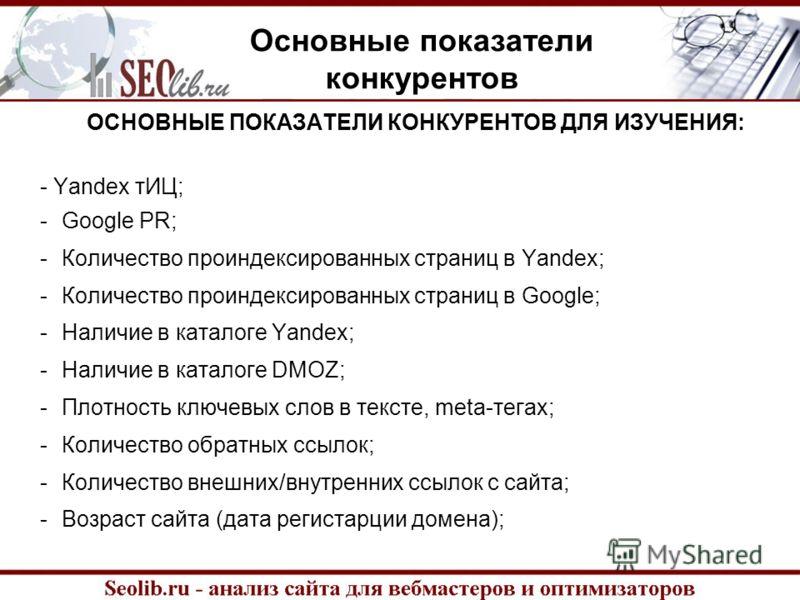 Основные показатели конкурентов ОСНОВНЫЕ ПОКАЗАТЕЛИ КОНКУРЕНТОВ ДЛЯ ИЗУЧЕНИЯ: - Yandex тИЦ; -Google PR; -Количество проиндексированных страниц в Yandex; -Количество проиндексированных страниц в Google; -Наличие в каталоге Yandex; -Наличие в каталоге