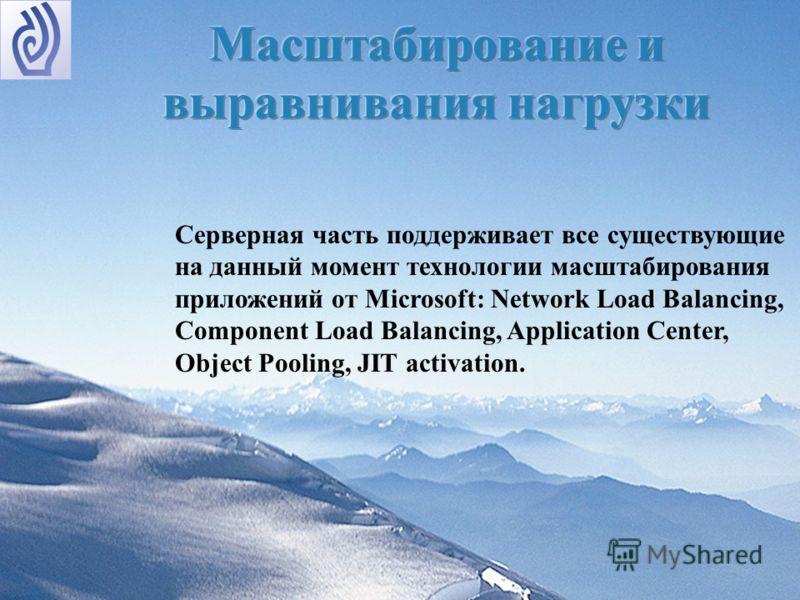 Серверная часть поддерживает все существующие на данный момент технологии масштабирования приложений от Microsoft: Network Load Balancing, Component Load Balancing, Application Center, Object Pooling, JIT activation.