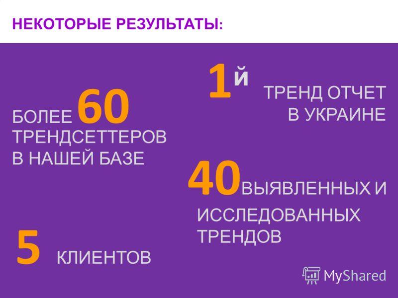 БОЛЕЕ 60 1й1й НЕКОТОРЫЕ РЕЗУЛЬТАТЫ : 40 ВЫЯВЛЕННЫХ И 5 КЛИЕНТОВ ИССЛЕДОВАННЫХ ТРЕНДОВ ТРЕНДСЕТТЕРОВ В НАШЕЙ БАЗЕ ТРЕНД ОТЧЕТ В УКРАИНЕ