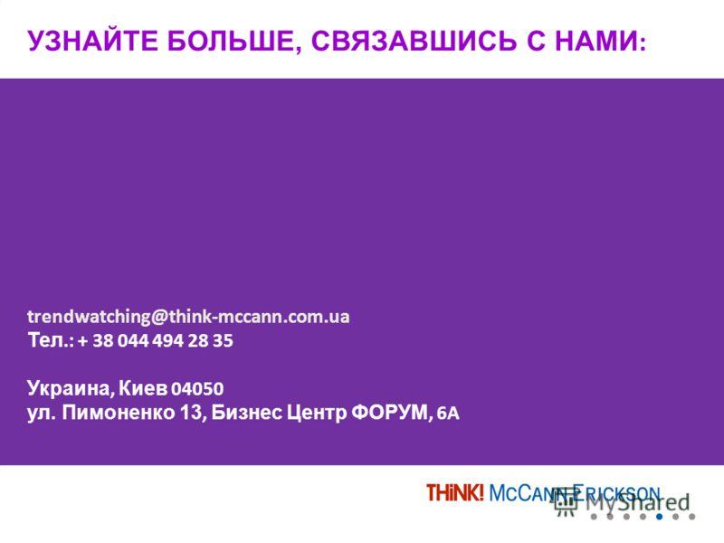 УЗНАЙТЕ БОЛЬШЕ, СВЯЗАВШИСЬ С НАМИ : trendwatching@think-mccann.com.ua Тел.: + 38 044 494 28 35 Украина, Киев 04050 ул. Пимоненко 13, Бизнес Центр ФОРУМ, 6A