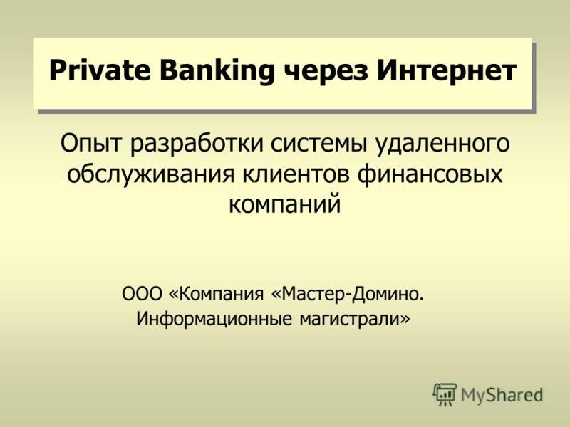 Опыт разработки системы удаленного обслуживания клиентов финансовых компаний Private Banking через Интернет ООО «Компания «Мастер-Домино. Информационные магистрали»
