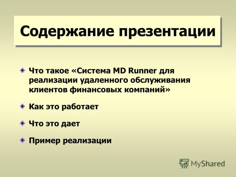 Содержание презентации Что такое «Система MD Runner для реализации удаленного обслуживания клиентов финансовых компаний» Как это работает Что это дает Пример реализации