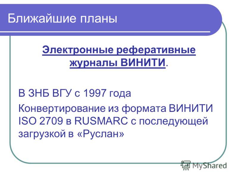 Ближайшие планы Электронные реферативные журналы ВИНИТИ. В ЗНБ ВГУ с 1997 года Конвертирование из формата ВИНИТИ ISO 2709 в RUSMARC с последующей загрузкой в «Руслан»