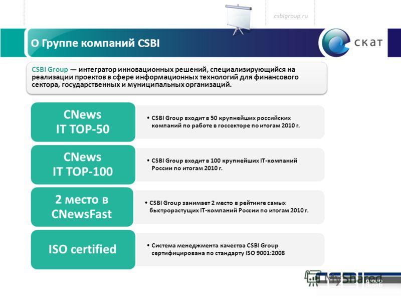 csbigroup.ru CSBI Group входит в 50 крупнейших российских компаний по работе в госсекторе по итогам 2010 г. CNews IT TOP-50 CSBI Group входит в 100 крупнейших IT-компаний России по итогам 2010 г. CNews IT TOP-100 CSBI Group занимает 2 место в рейтинг