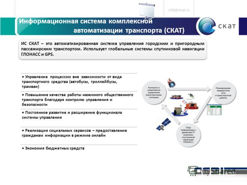 Информационная система комплексной автоматизации транспорта (СКАТ) ИС СКАТ – это автоматизированная система управления городским и пригородным пассажирским транспортом. Использует глобальные системы спутниковой навигации ГЛОНАСС и GPS. csbigroup.ru У