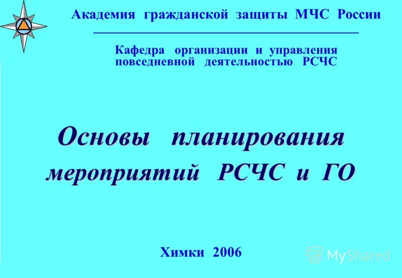 Заставка лекции для ИР Основы планирования мероприятий РСЧС и ГО Химки 2006 Академия гражданской защиты МЧС России _________________________________________ Кафедра организации и управления повседневной деятельностью РСЧС