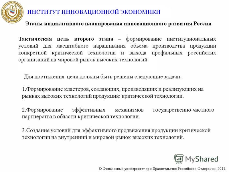 Этапы индикативного планирования инновационного развития России Тактическая цель второго этапа – формирование институциональных условий для масштабного наращивания объема производства продукции конкретной критической технологии и выхода профильных ро