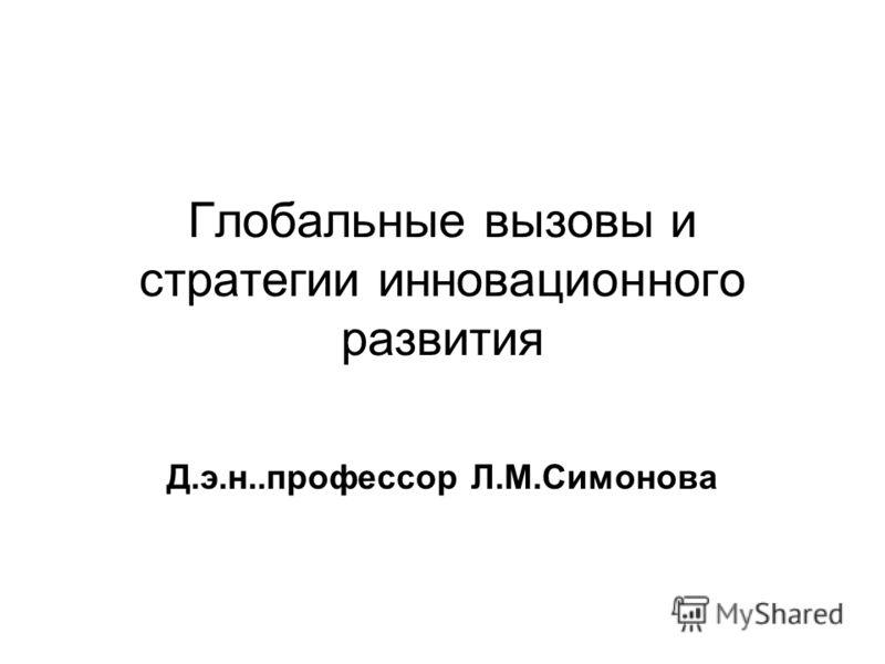 Глобальные вызовы и стратегии инновационного развития Д.э.н..профессор Л.М.Симонова