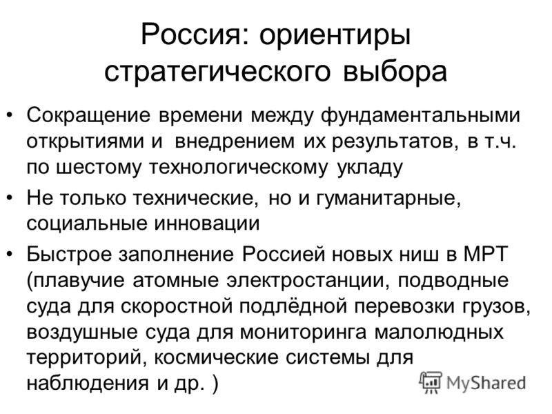 Россия: ориентиры стратегического выбора Сокращение времени между фундаментальными открытиями и внедрением их результатов, в т.ч. по шестому технологическому укладу Не только технические, но и гуманитарные, социальные инновации Быстрое заполнение Рос
