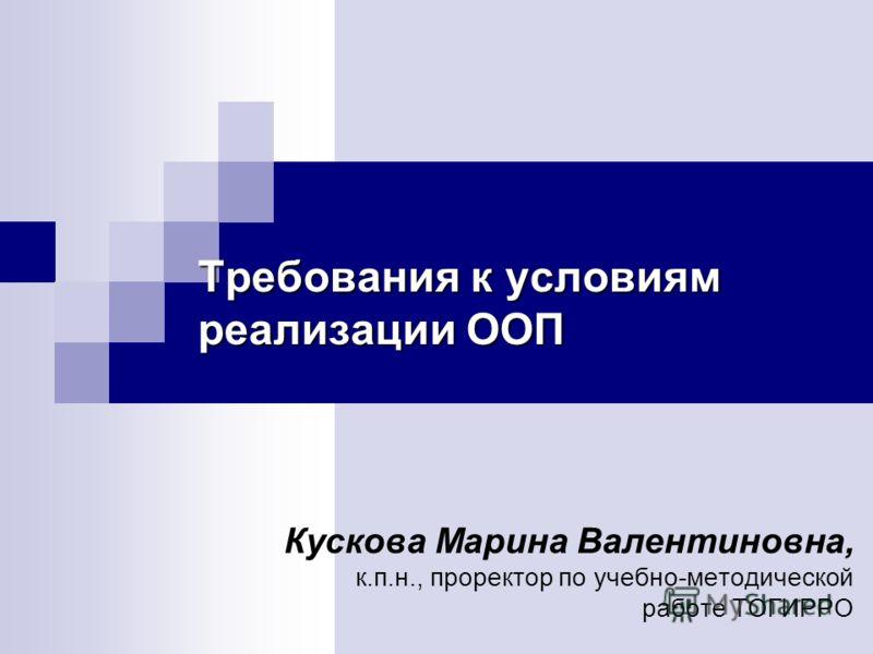 Требования к условиям реализации ООП Кускова Марина Валентиновна, к.п.н., проректор по учебно-методической работе ТОГИРРО