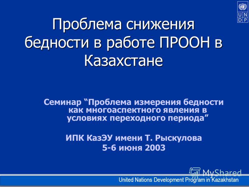 United Nations Development Program in Kazakhstan Проблема снижения бедности в работе ПРООН в Казахстане Семинар Проблема измерения бедности как многоаспектного явления в условиях переходного периода ИПК КазЭУ имени Т. Рыскулова 5-6 июня 2003
