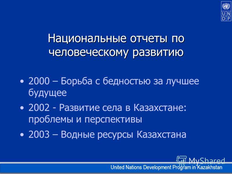 United Nations Development Program in Kazakhstan Национальные отчеты по человеческому развитию 2000 – Борьба с бедностью за лучшее будущее 2002 - Развитие села в Казахстане: проблемы и перспективы 2003 – Водные ресурсы Казахстана