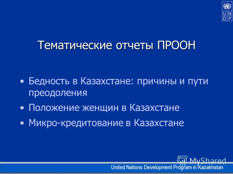 United Nations Development Program in Kazakhstan Тематические отчеты ПРООН Бедность в Казахстане: причины и пути преодоления Положение женщин в Казахстане Микро-кредитование в Казахстане
