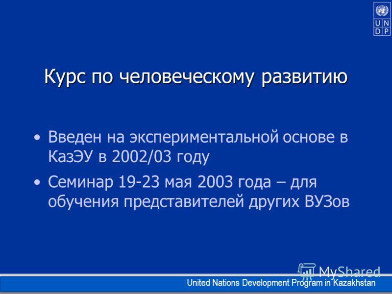 United Nations Development Program in Kazakhstan Курс по человеческому развитию Введен на экспериментальной основе в КазЭУ в 2002/03 году Семинар 19-23 мая 2003 года – для обучения представителей других ВУЗов