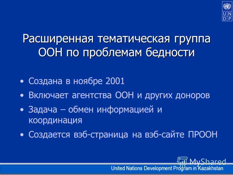 United Nations Development Program in Kazakhstan Расширенная тематическая группа ООН по проблемам бедности Создана в ноябре 2001 Включает агентства ООН и других доноров Задача – обмен информацией и координация Создается вэб-страница на вэб-сайте ПРОО