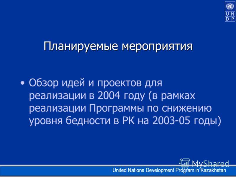 United Nations Development Program in Kazakhstan Планируемые мероприятия Обзор идей и проектов для реализации в 2004 году (в рамках реализации Программы по снижению уровня бедности в РК на 2003-05 годы)