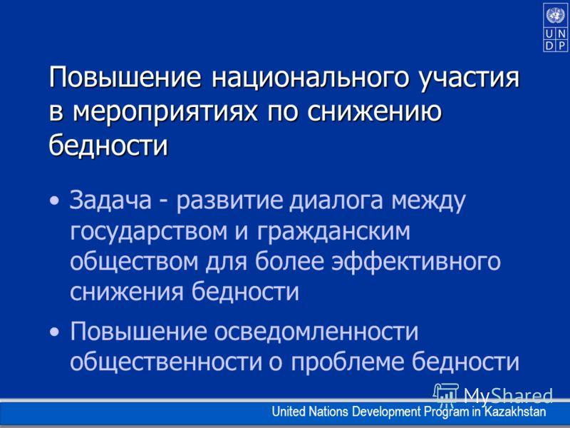 United Nations Development Program in Kazakhstan Повышение национального участия в мероприятиях по снижению бедности Задача - развитие диалога между государством и гражданским обществом для более эффективного снижения бедности Повышение осведомленнос