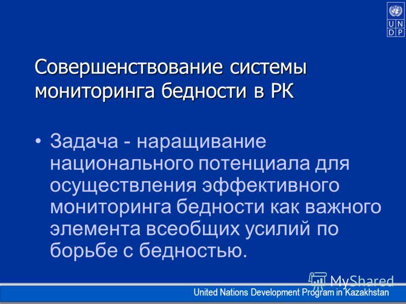 United Nations Development Program in Kazakhstan Совершенствование системы мониторинга бедности в РК Задача - наращивание национального потенциала для осуществления эффективного мониторинга бедности как важного элемента всеобщих усилий по борьбе с бе