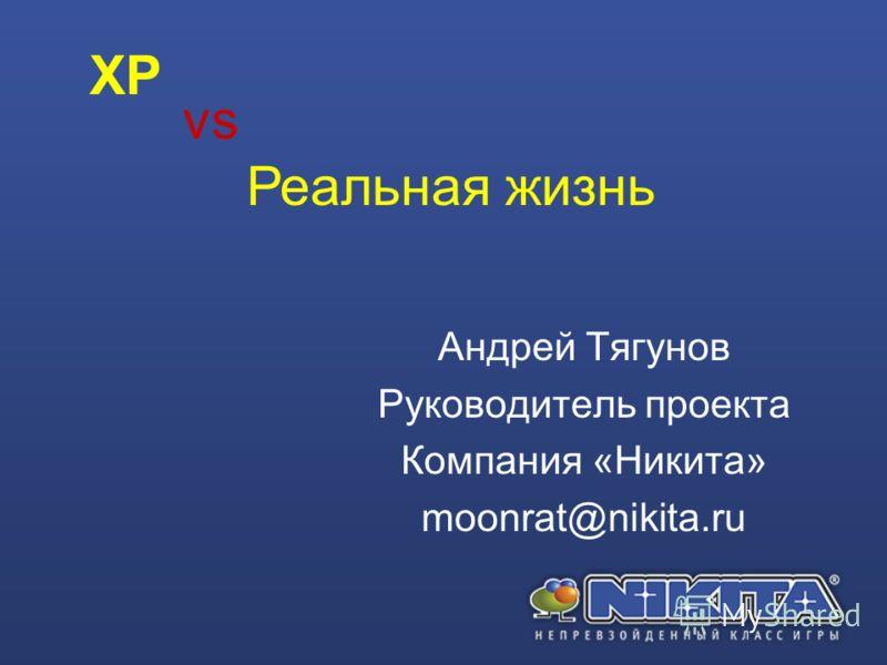 Андрей Тягунов Руководитель проекта Компания «Никита» moonrat@nikita.ru vs Реальная жизнь XP