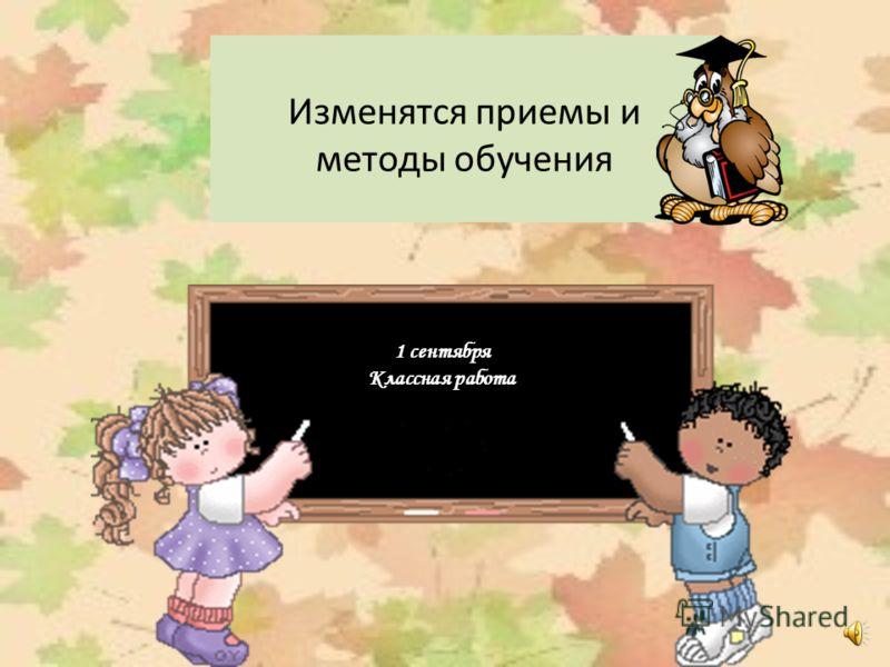 Изменятся приемы и методы обучения 1 сентября Классная работа 1 сентября Классная работа