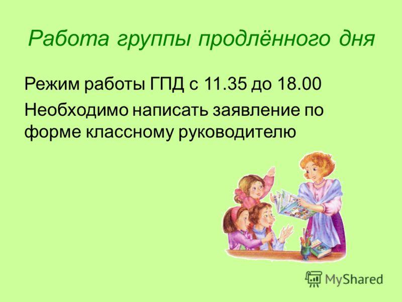 Работа группы продлённого дня Режим работы ГПД с 11.35 до 18.00 Необходимо написать заявление по форме классному руководителю