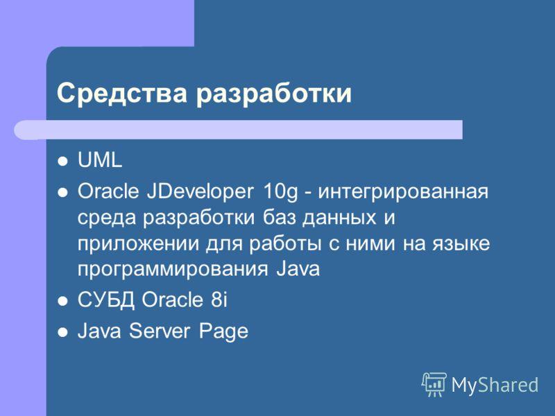 Средства разработки UML Oracle JDeveloper 10g - интегрированная среда разработки баз данных и приложении для работы с ними на языке программирования Java СУБД Oracle 8i Java Server Page