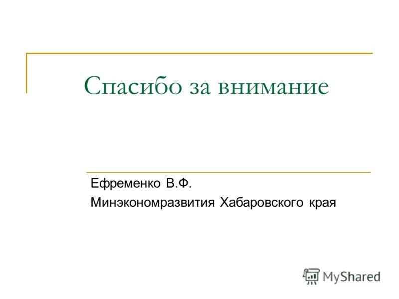 Спасибо за внимание Ефременко В.Ф. Минэкономразвития Хабаровского края