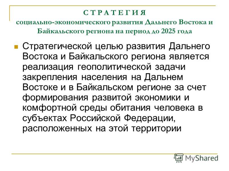 С Т Р А Т Е Г И Я социально-экономического развития Дальнего Востока и Байкальского региона на период до 2025 года Стратегической целью развития Дальнего Востока и Байкальского региона является реализация геополитической задачи закрепления населения