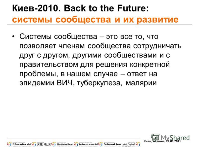 Киев, Украина, 22.08.2011 Киев-2010. Back to the Future: системы сообщества и их развитие Системы сообщества – это все то, что позволяет членам сообщества сотрудничать друг с другом, другими сообществами и с правительством для решения конкретной проб