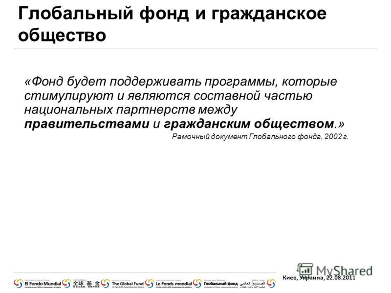 Киев, Украина, 22.08.2011 Глобальный фонд и гражданское общество «Фонд будет поддерживать программы, которые стимулируют и являются составной частью национальных партнерств между правительствами и гражданским обществом.» Рамочный документ Глобального