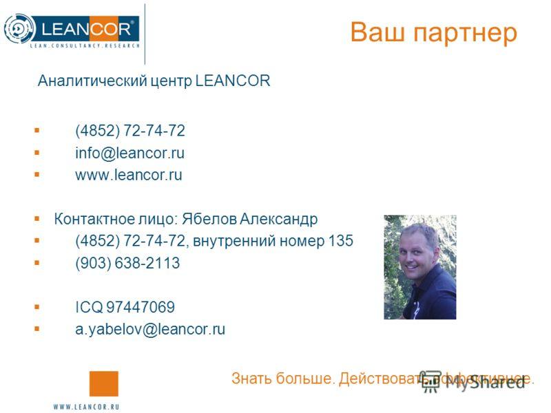 Ваш партнер (4852) 72-74-72 info@leancor.ru www.leancor.ru Контактное лицо: Ябелов Александр (4852) 72-74-72, внутренний номер 135 (903) 638-2113 ICQ 97447069 a.yabelov@leancor.ru Знать больше. Действовать эффективнее. Аналитический центр LEANCOR