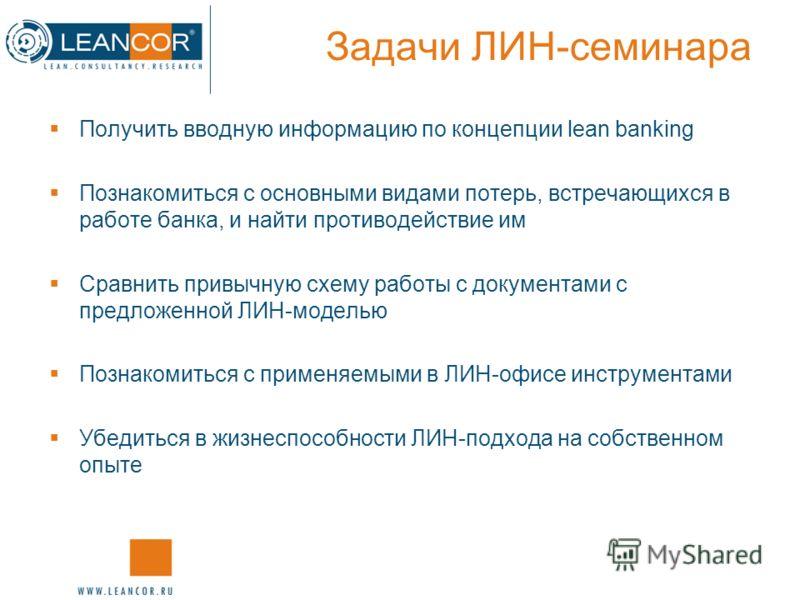 Задачи ЛИН-семинара Получить вводную информацию по концепции lean banking Познакомиться с основными видами потерь, встречающихся в работе банка, и найти противодействие им Сравнить привычную схему работы с документами с предложенной ЛИН-моделью Позна