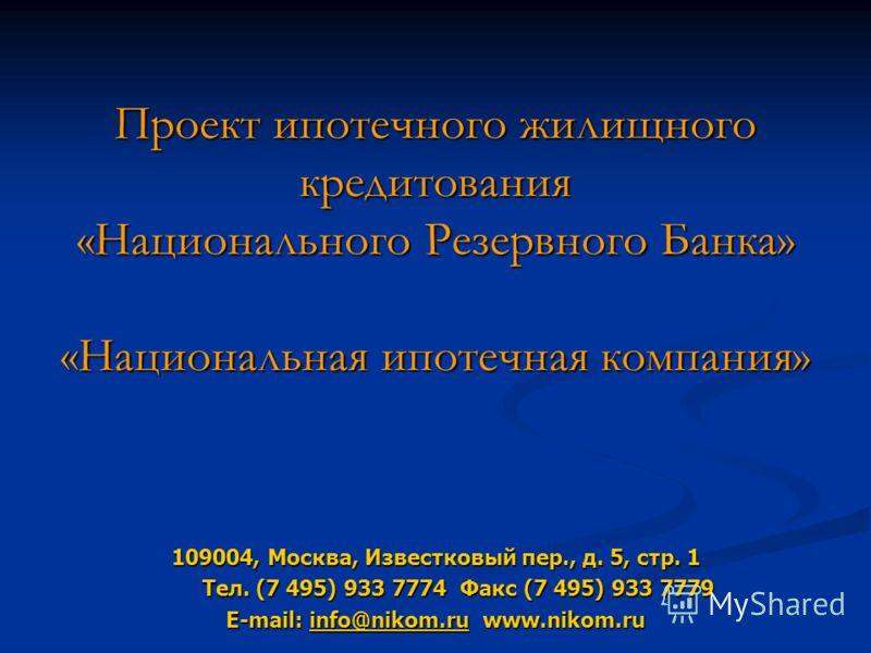 Проект ипотечного жилищного кредитования «Национального Резервного Банка» «Национальная ипотечная компания» 109004, Москва, Известковый пер., д. 5, стр. 1 Тел. (7 495) 933 7774 Факс (7 495) 933 7779 Тел. (7 495) 933 7774 Факс (7 495) 933 7779 E-mail: