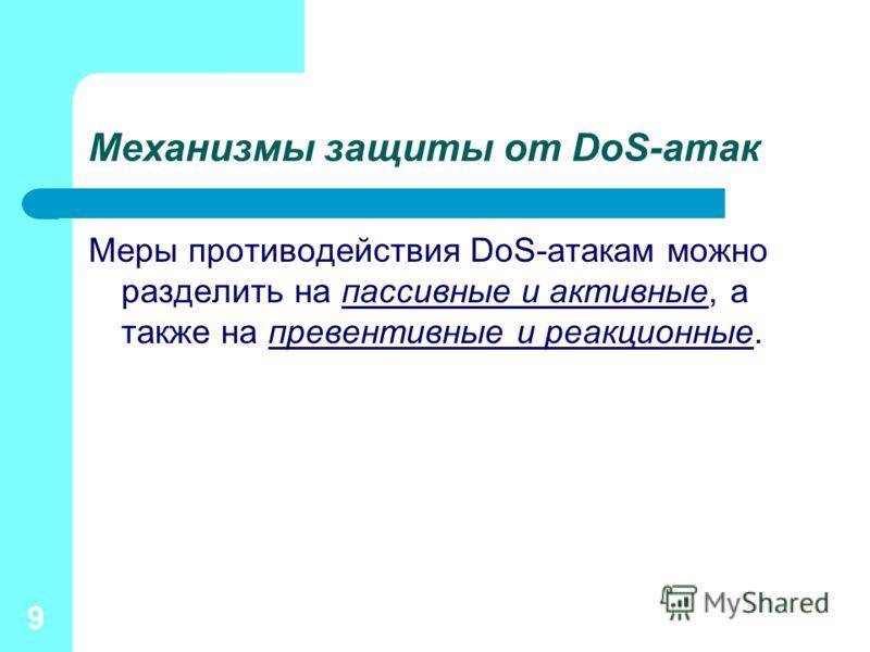 9 Механизмы защиты от DoS-атак Меры противодействия DoS-атакам можно разделить на пассивные и активные, а также на превентивные и реакционные.