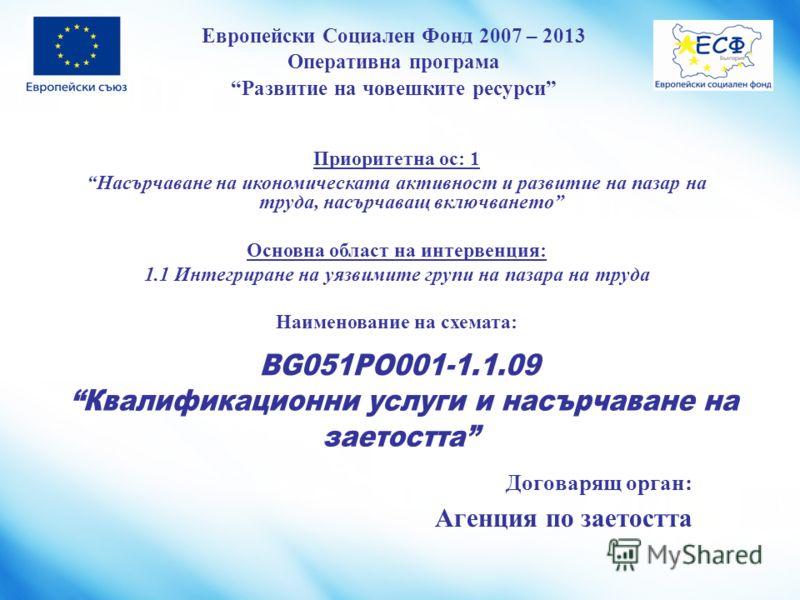 Европейски Социален Фонд 2007 – 2013 Оперативна програма Развитие на човешките ресурси BG051PO001-1.1.09 Квалификационни услуги и насърчаване на заетостта Договарящ орган: Агенция по заетостта Приоритетна ос: 1 Насърчаване на икономическата активност
