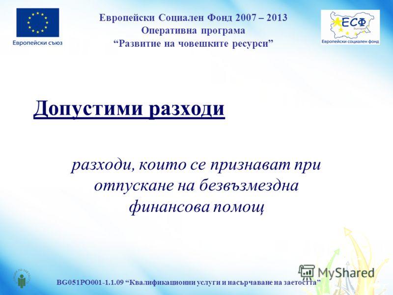 Европейски Социален Фонд 2007 – 2013 Оперативна програма Развитие на човешките ресурси BG051PO001-1.1.09 Квалификационни услуги и насърчаване на заетостта Допустими разходи разходи, които се признават при отпускане на безвъзмездна финансова помощ