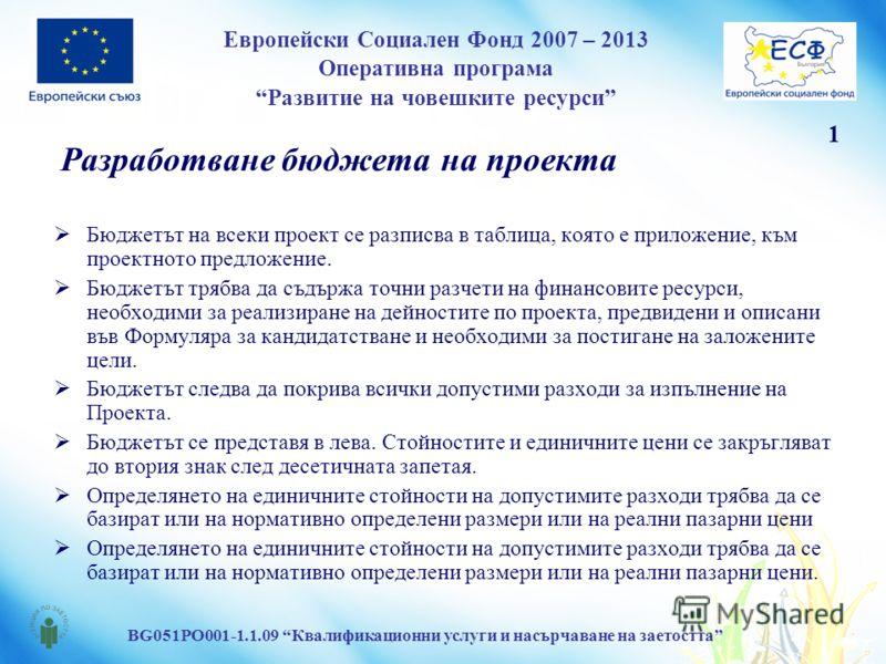 Европейски Социален Фонд 2007 – 2013 Оперативна програма Развитие на човешките ресурси BG051PO001-1.1.09 Квалификационни услуги и насърчаване на заетостта Бюджетът на всеки проект се разписва в таблица, която е приложение, към проектното предложение.