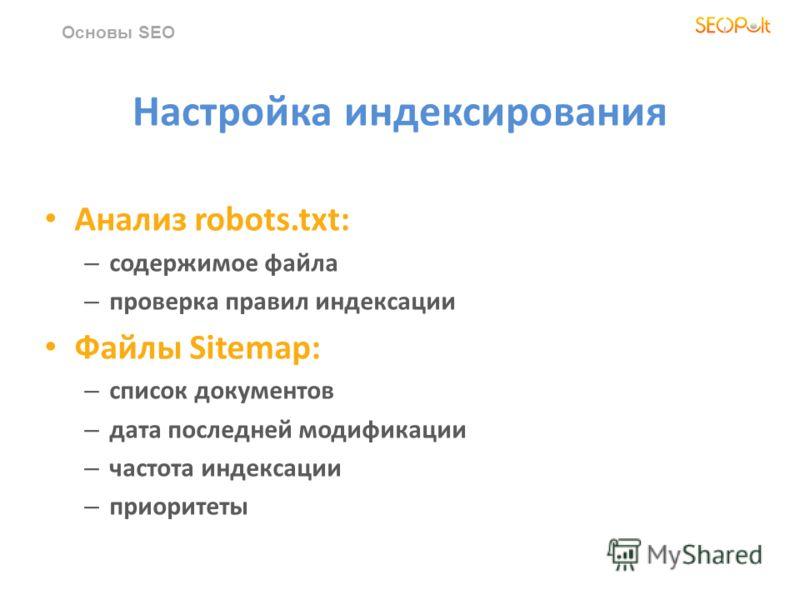 Настройка индексирования Анализ robots.txt: – содержимое файла – проверка правил индексации Файлы Sitemap: – список документов – дата последней модификации – частота индексации – приоритеты Основы SEO