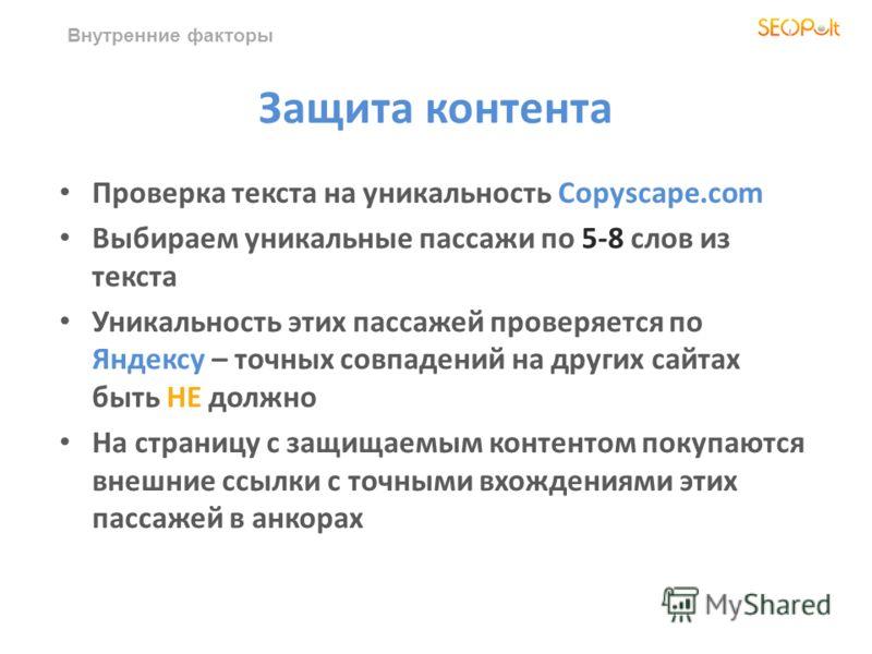 Внутренние факторы Защита контента Проверка текста на уникальность Copyscape.com Выбираем уникальные пассажи по 5-8 слов из текста Уникальность этих пассажей проверяется по Яндексу – точных совпадений на других сайтах быть НЕ должно На страницу с защ